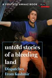Untold Stories Of A Bleeding Land: Dispatches From Kashmir